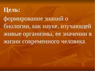 Цель: формирование знаний о биологии, как науке, изучающей живые организмы, е
