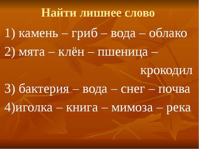 Найти лишнее слово 1) камень – гриб – вода – облако 2) мята – клён – пшеница...