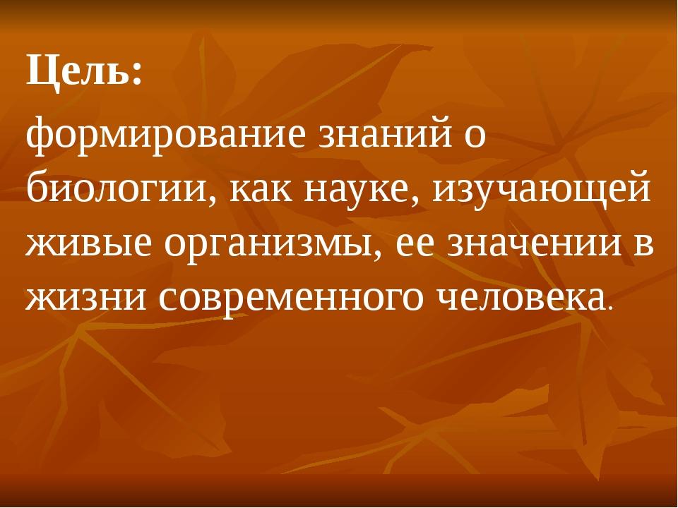 Цель: формирование знаний о биологии, как науке, изучающей живые организмы, е...