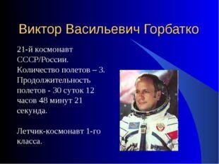 Виктор Васильевич Горбатко 21-й космонавт СССР/России. Количество полетов – 3
