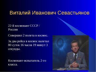 Виталий Иванович Севастьянов 22-й космонавт СССР / России Совершил 2 полета