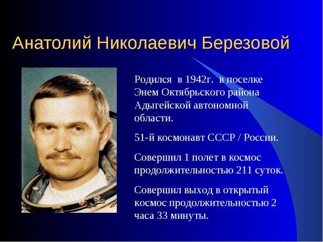 Анатолий Николаевич Березовой Родился в 1942г. в поселке Энем Октябрьского ра...