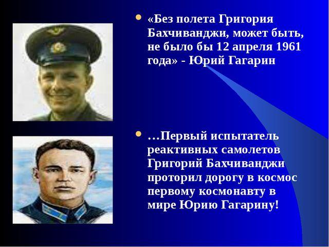 «Без полета Григория Бахчиванджи, может быть, не было бы 12 апреля 1961 года»...