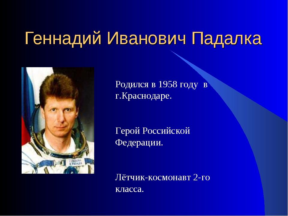 Геннадий Иванович Падалка Родился в 1958 году в г.Краснодаре. Герой Российско...