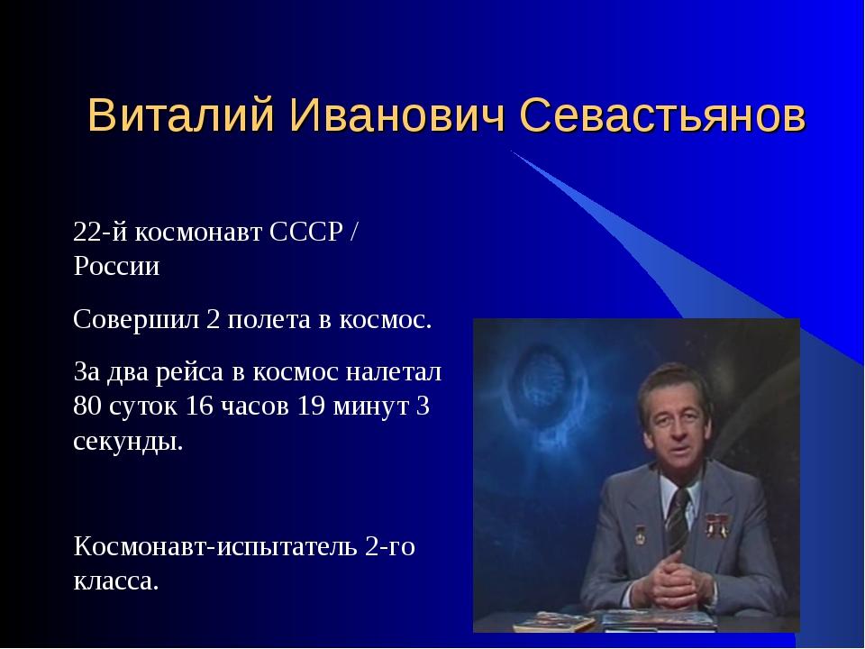 Виталий Иванович Севастьянов 22-й космонавт СССР / России Совершил 2 полета...