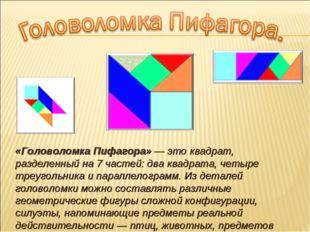 «Головоломка Пифагора» — это квадрат, разделенный на 7 частей: два квадрата,