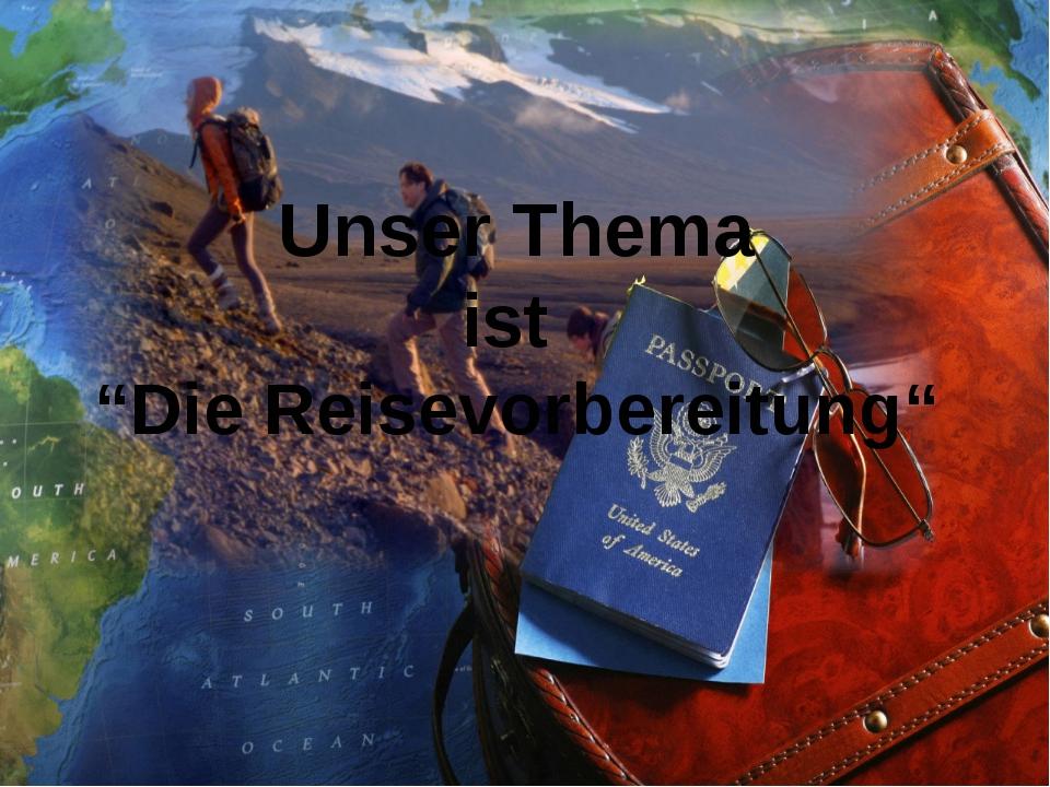 """Unser Thema ist """"Die Reisevorbereitung"""""""