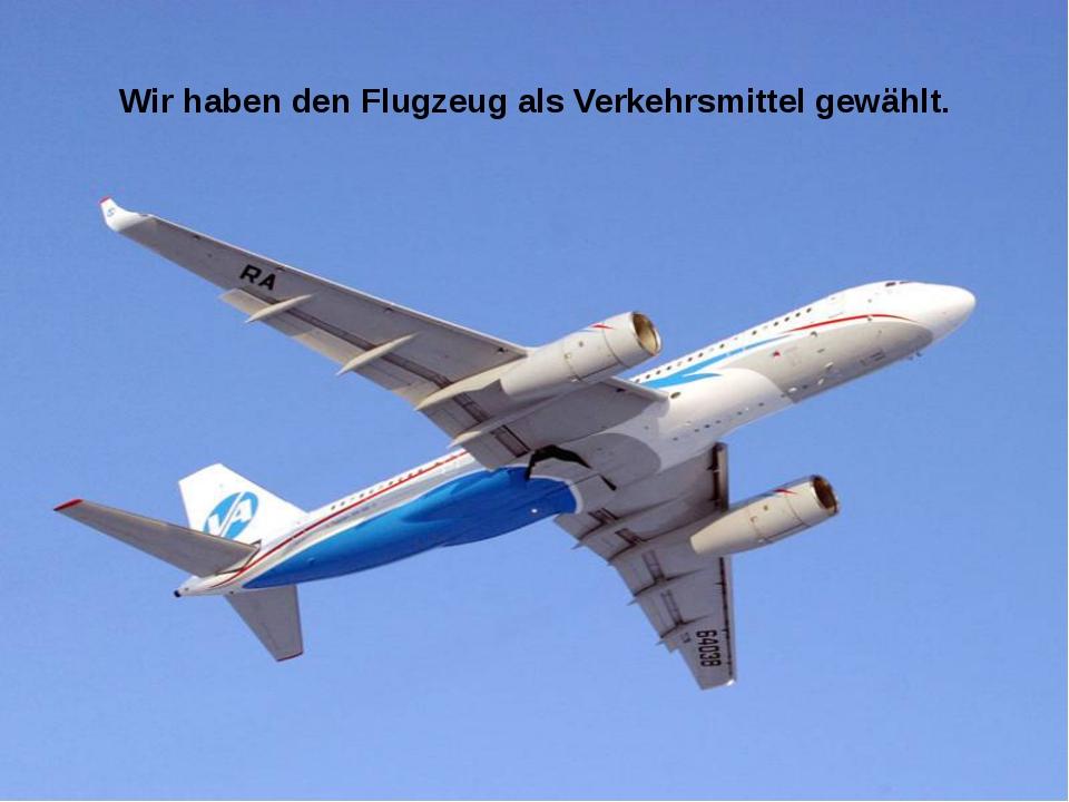 Wir haben den Flugzeug als Verkehrsmittel gewählt.