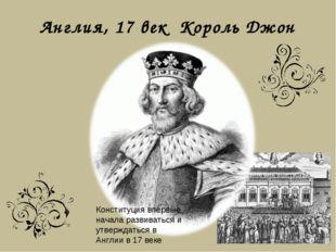 Англия, 17 век Король Джон Конституция впервые начала развиваться и утверждат