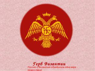Герб Византии Россию и Византию объединяла одна вера - православие