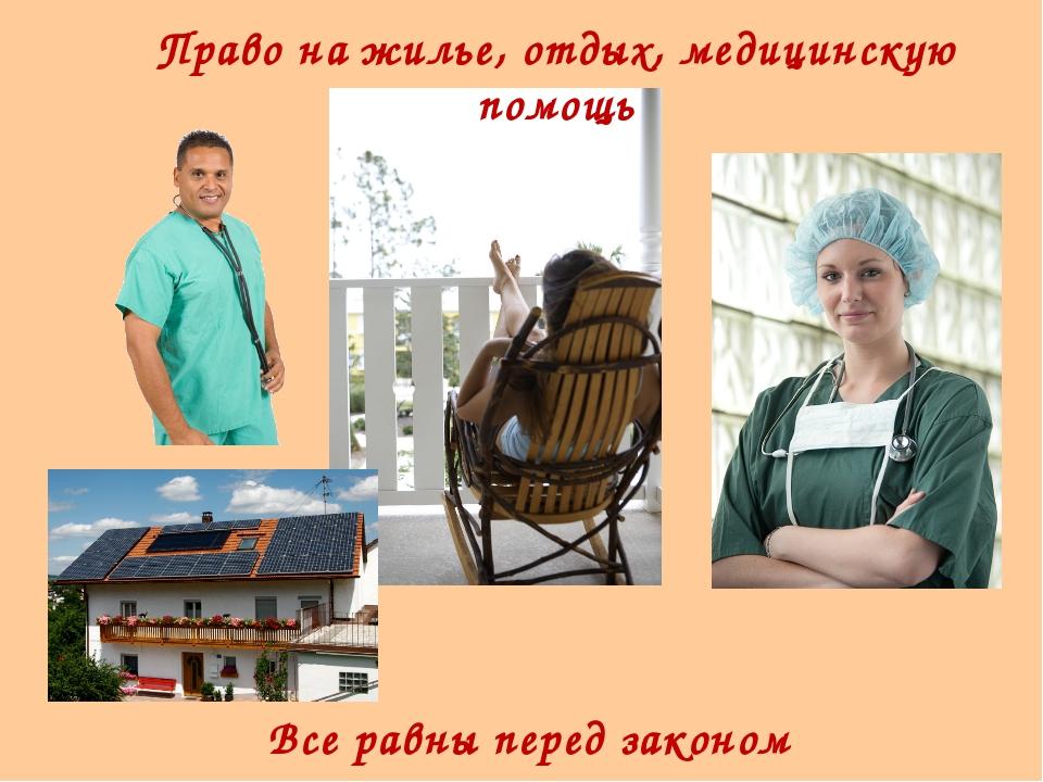 Право на жилье, отдых, медицинскую помощь Все равны перед законом