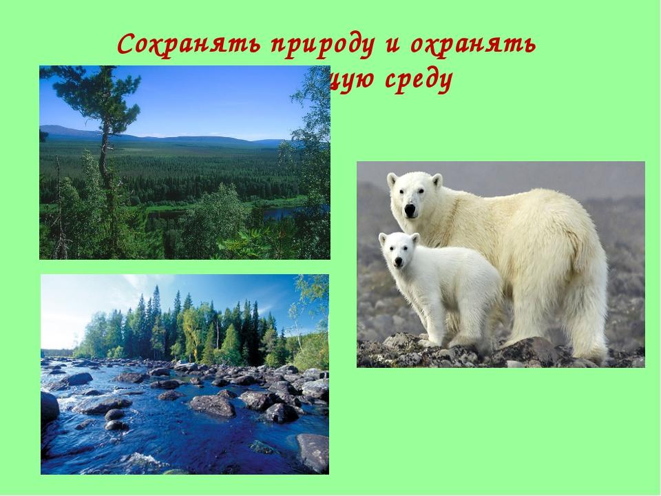 Сохранять природу и охранять окружающую среду