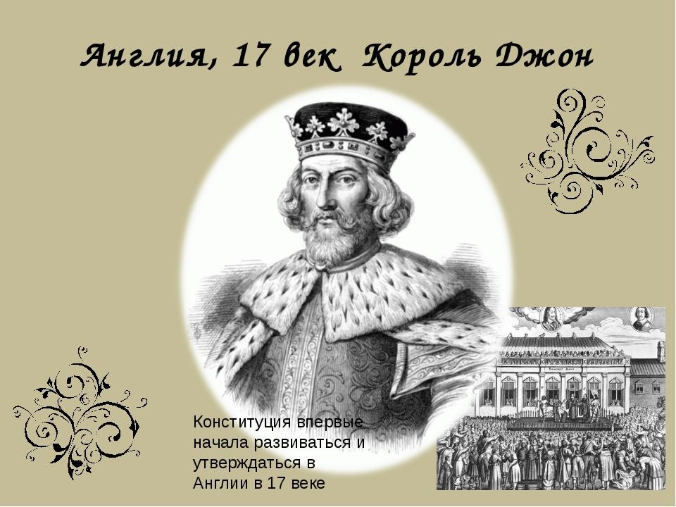 Англия, 17 век Король Джон Конституция впервые начала развиваться и утверждат...
