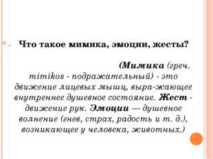-Что такое мимика, эмоции, жесты? (Мимика (греч. mimikos - подражательный) -