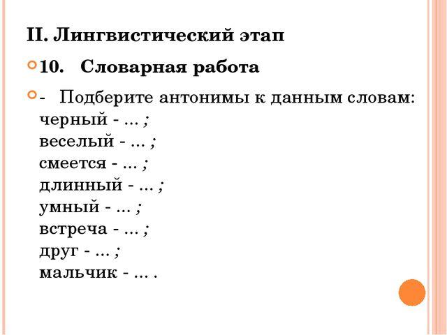 II. Лингвистический этап 10.Словарная работа -Подберите антонимы к данным с...