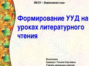 Формирование УУД на уроках литературного чтения Выполнила Криворог Татьяна Се