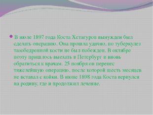 В июле 1897 года Коста Хетагуров вынужден был сделать операцию. Она прошла уд