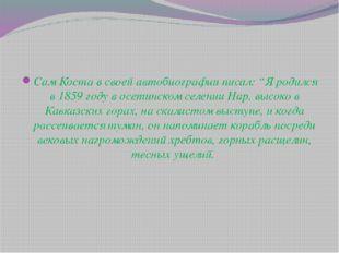 """Сам Коста в своей автобиографии писал: """"Я родился в 1859 году в осетинском се"""