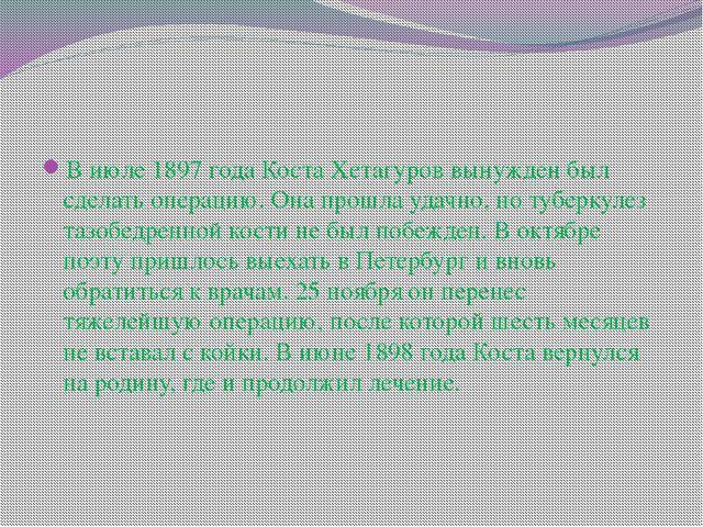 В июле 1897 года Коста Хетагуров вынужден был сделать операцию. Она прошла уд...