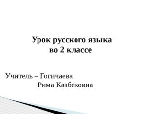 Урок русского языка во 2 классе Учитель – Гогичаева Рима Казбековна