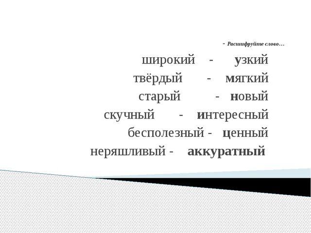 - Расшифруйте слово… широкий - узкий твёрдый - мягкий старый - новый скучный...