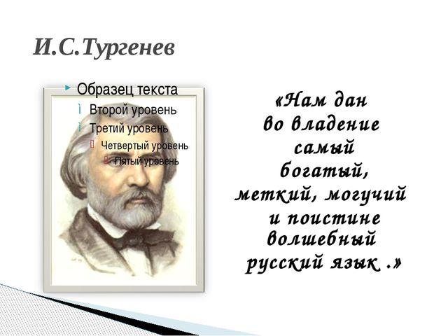 И.С.Тургенев «Нам дан во владение самый богатый, меткий, могучий и поистине в...