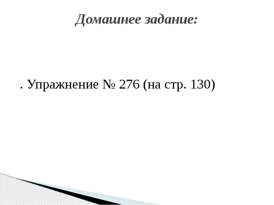 . Упражнение № 276 (на стр. 130) Домашнее задание:
