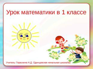 Урок математики в 1 классе Учитель: Гераскина Н.Д. Одинцовская начальная школ