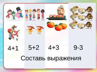 4+1 5+2 4+3 9-3 Составь выражения