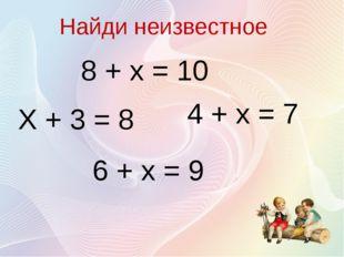 Найди неизвестное 8 + х = 10 Х + 3 = 8 4 + х = 7 6 + х = 9