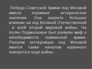 Победа Советской Армии под Москвой имела огромное историческое значение. Она