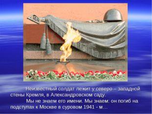 Неизвестный солдат лежит у северо – западной стены Кремля, в Александровском