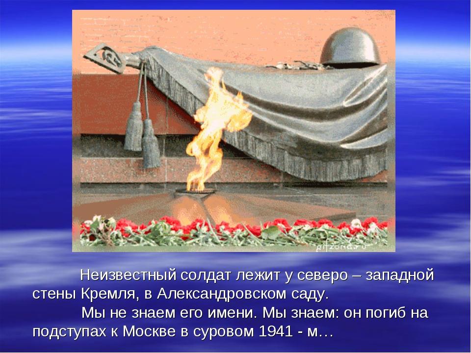 Неизвестный солдат лежит у северо – западной стены Кремля, в Александровском...