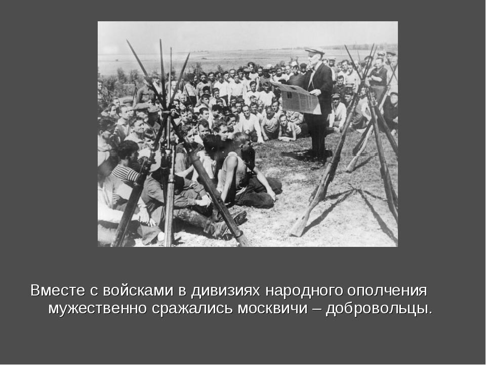 Вместе с войсками в дивизиях народного ополчения мужественно сражались москви...