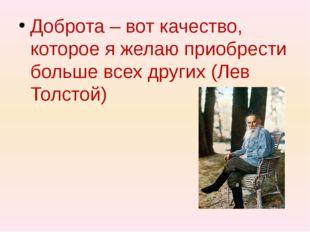 Доброта – вот качество, которое я желаю приобрести больше всех других (Лев Т