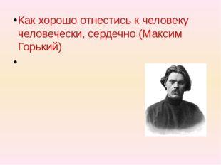Как хорошо отнестись к человеку человечески, сердечно (Максим Горький)