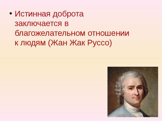 Истинная доброта заключается в благожелательном отношении к людям (Жан Жак Р...