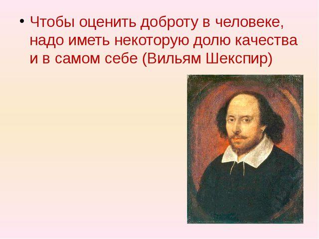 Чтобы оценить доброту в человеке, надо иметь некоторую долю качества и в сам...