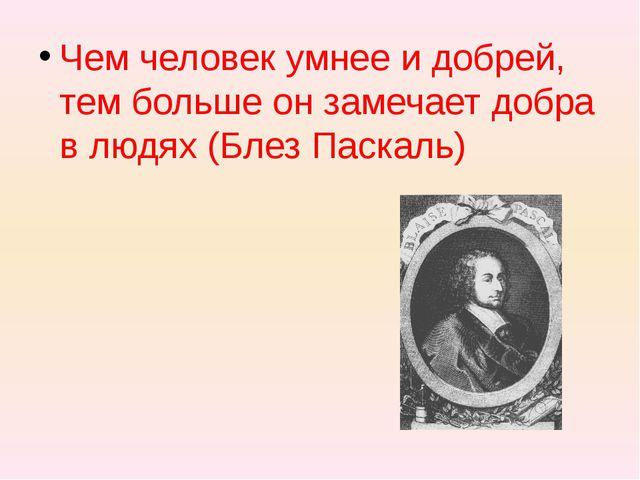 Чем человек умнее и добрей, тем больше он замечает добра в людях (Блез Паска...