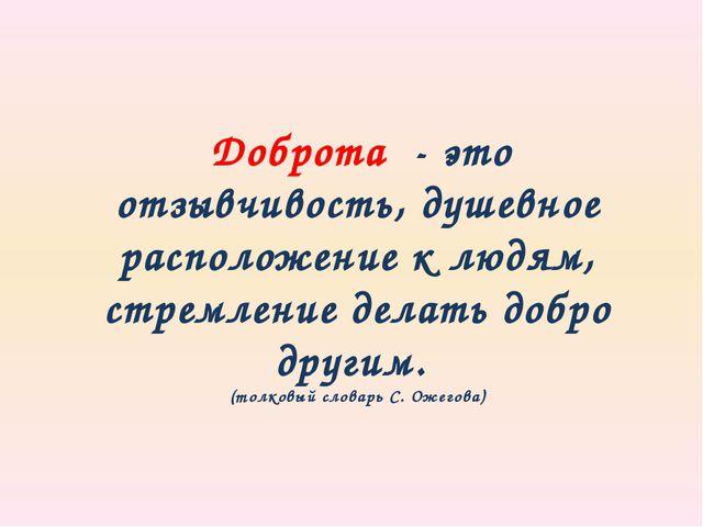 Доброта - это отзывчивость, душевное расположение к людям, стремление делать...