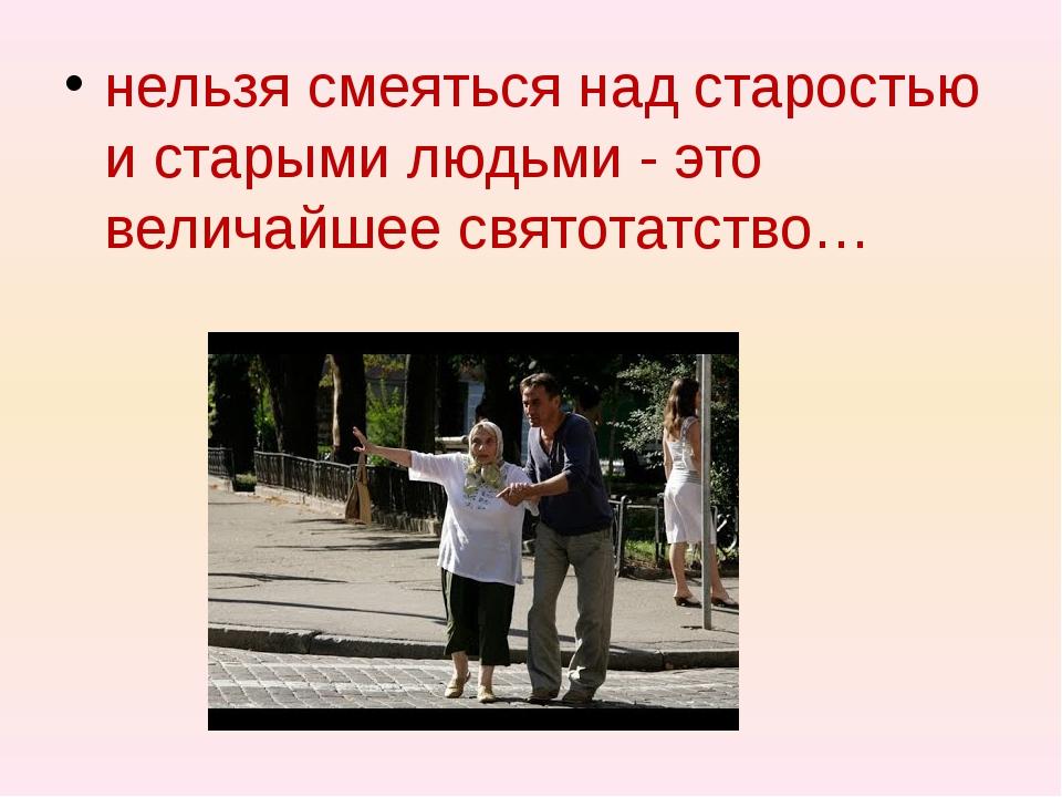 нельзя смеяться над старостью и старыми людьми - это величайшее святотатство…