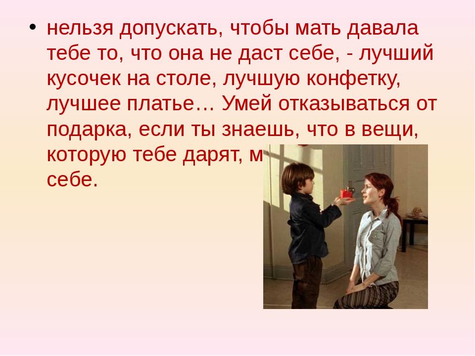 нельзя допускать, чтобы мать давала тебе то, что она не даст себе, - лучший...