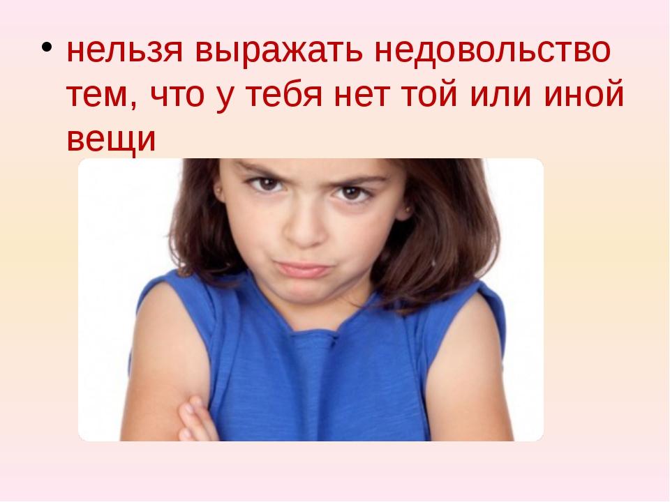 нельзя выражать недовольство тем, что у тебя нет той или иной вещи