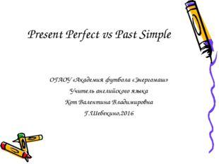 Present Perfect vs Past Simple ОГАОУ «Академия футбола «Энергомаш» Учитель ан