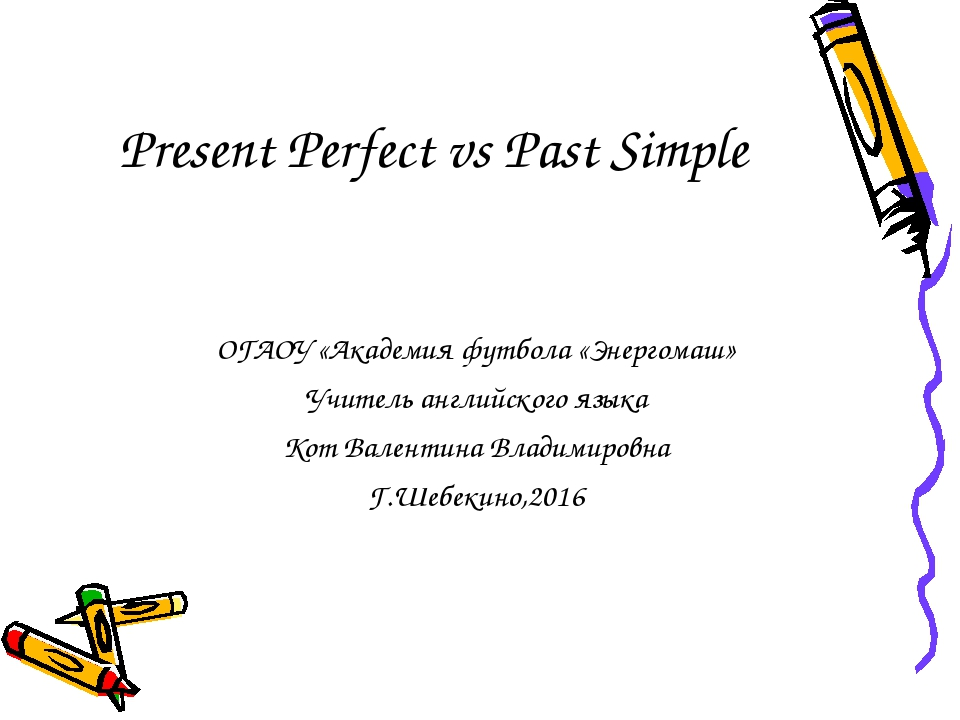 Present Perfect vs Past Simple ОГАОУ «Академия футбола «Энергомаш» Учитель ан...