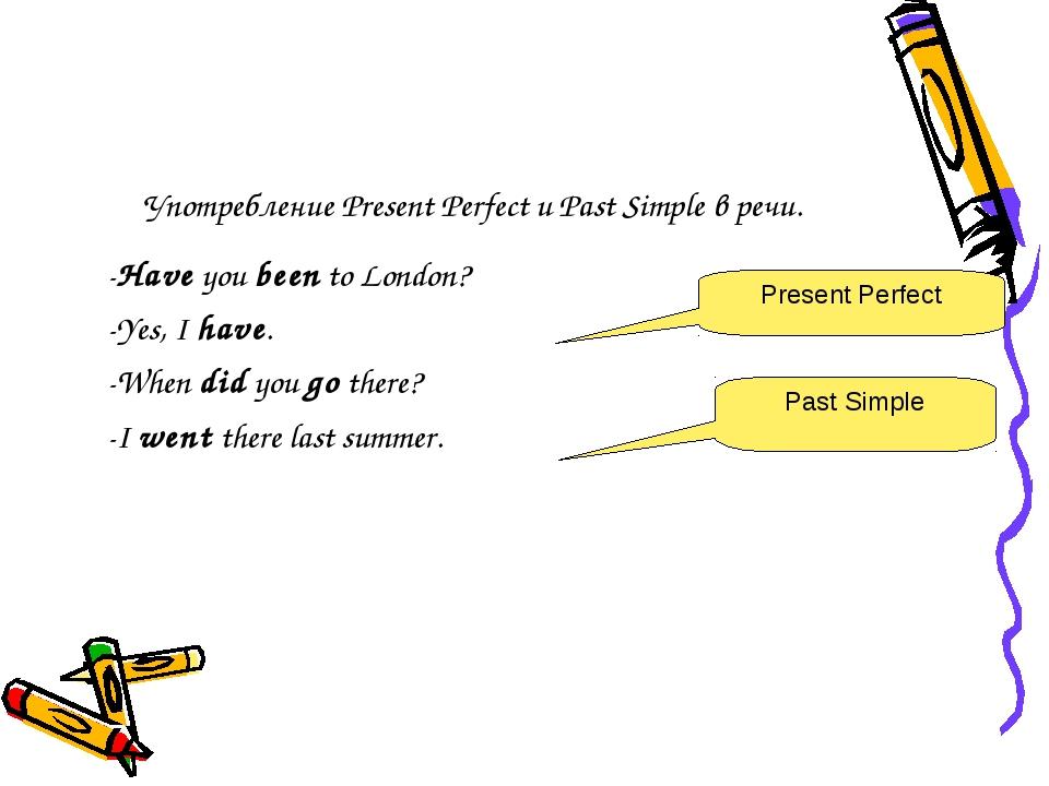 Употребление Present Perfect и Past Simple в речи. -Have you been to London?...