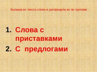 Выпиши из текста слова и распредели их по группам: Слова с приставками С пред