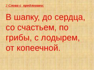 2 Слова с предлогами: В шапку, до сердца, со счастьем, по грибы, с лодырем, о