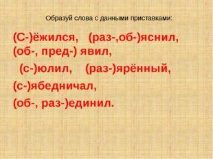 Образуй слова с данными приставками: (С-)ёжился, (раз-,об-)яснил, (об-, пред-