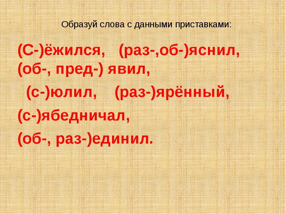 Образуй слова с данными приставками: (С-)ёжился, (раз-,об-)яснил, (об-, пред-...